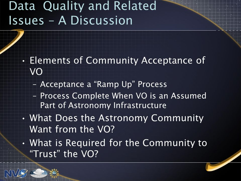 Data Quality and Related Issues – A Discussion Elements of Community Acceptance of VO –Acceptance a Ramp Up Process –Process Complete When VO is an Assumed Part of Astronomy Infrastructure What Does the Astronomy Community Want from the VO.