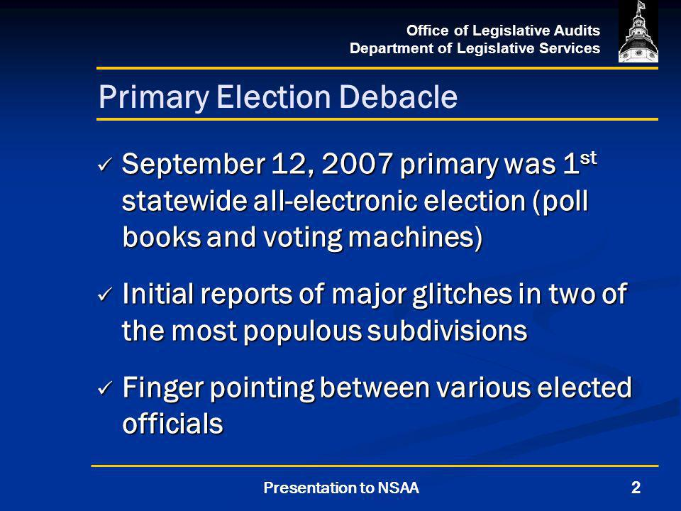 Office of Legislative Audits Department of Legislative Services 2Presentation to NSAA Primary Election Debacle September 12, 2007 primary was 1 st statewide all-electronic election (poll books and voting machines) September 12, 2007 primary was 1 st statewide all-electronic election (poll books and voting machines) Initial reports of major glitches in two of the most populous subdivisions Initial reports of major glitches in two of the most populous subdivisions Finger pointing between various elected officials Finger pointing between various elected officials