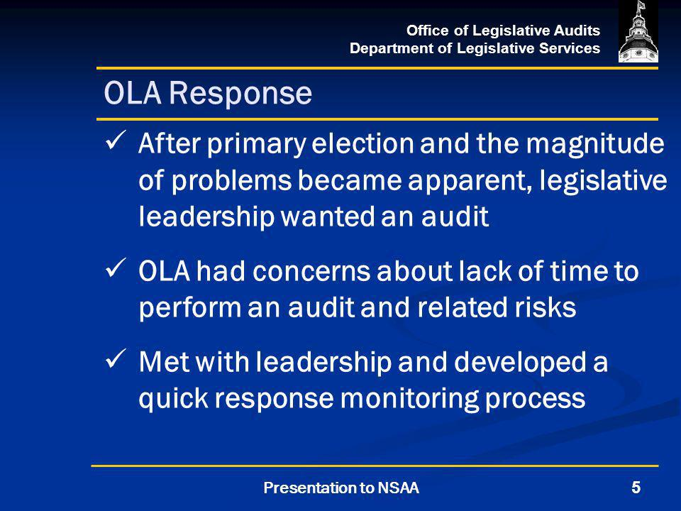 Office of Legislative Audits Department of Legislative Services 5Presentation to NSAA OLA Response After primary election and the magnitude of problems became apparent, legislative leadership wanted an audit OLA had concerns about lack of time to perform an audit and related risks Met with leadership and developed a quick response monitoring process