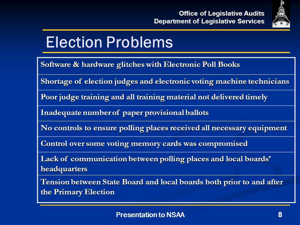 Office of Legislative Audits Department of Legislative Services 8Presentation to NSAA Election Problems Software & hardware glitches with Electronic Poll Books Shortage of election judges and electronic voting machine technicians Poor judge training and all training material not delivered timely Inadequate number of paper provisional ballots No controls to ensure polling places received all necessary equipment Control over some voting memory cards was compromised Lack of communication between polling places and local boards headquarters Tension between State Board and local boards both prior to and after the Primary Election
