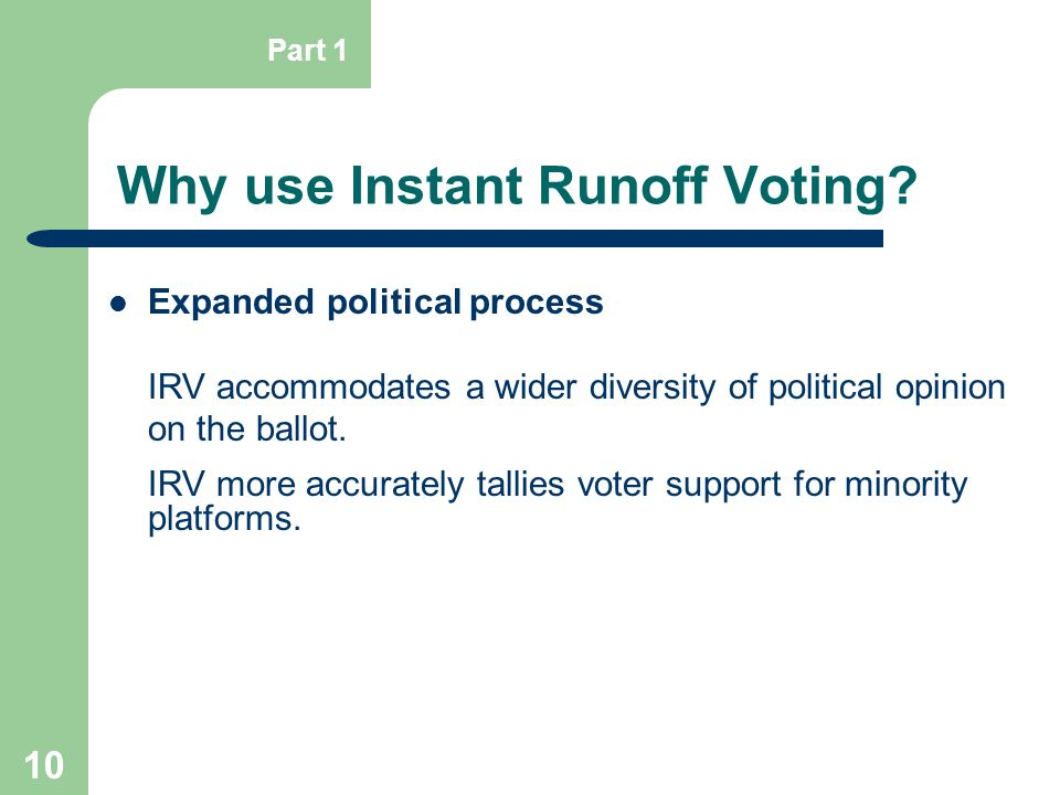 10 Why use Instant Runoff Voting? Expanded political process IRV accommodates a wider diversity of political opinion on the ballot. IRV more accuratel