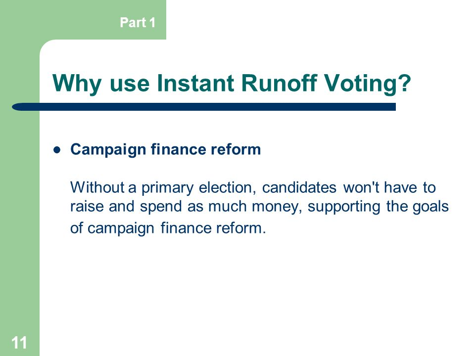 11 Why use Instant Runoff Voting? Campaign finance reform Without a primary election, candidates won't have to raise and spend as much money, supporti