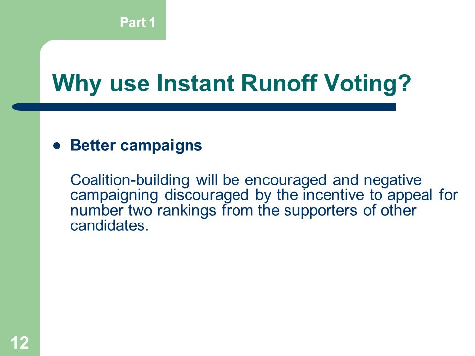 12 Why use Instant Runoff Voting? Better campaigns Coalition-building will be encouraged and negative campaigning discouraged by the incentive to appe