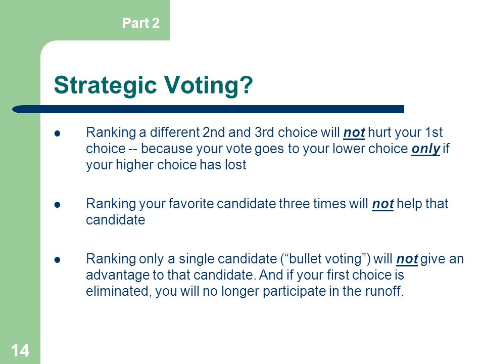 14 Strategic Voting? Ranking a different 2nd and 3rd choice will not hurt your 1st choice -- because your vote goes to your lower choice only if your