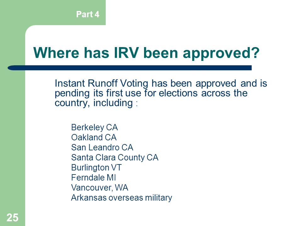 25 Where has IRV been approved? Instant Runoff Voting has been approved and is pending its first use for elections across the country, including : Ber