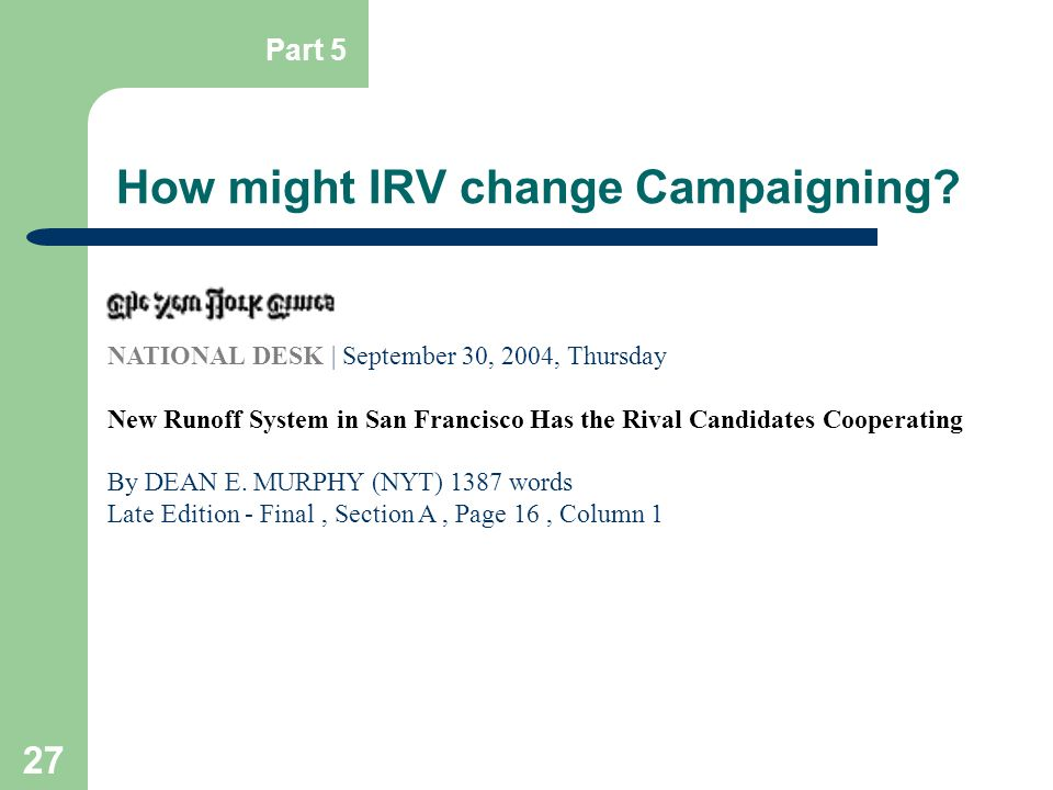 27 How might IRV change Campaigning? Part 5 NATIONAL DESK | September 30, 2004, Thursday New Runoff System in San Francisco Has the Rival Candidates C