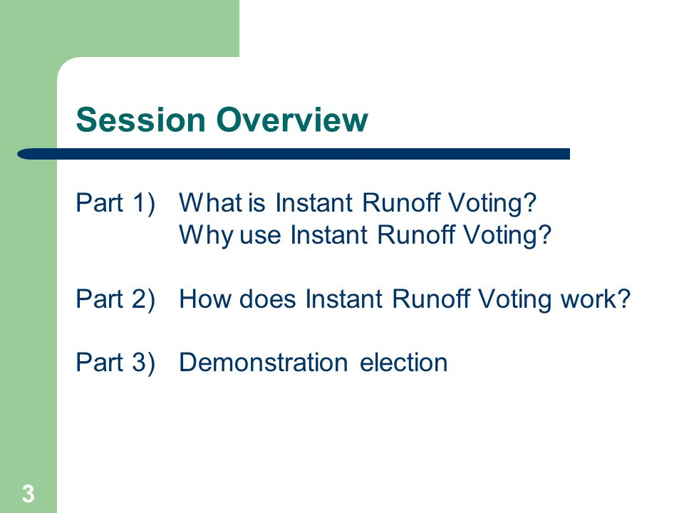 3 Session Overview Part 1) What is Instant Runoff Voting? Why use Instant Runoff Voting? Part 2)How does Instant Runoff Voting work? Part 3)Demonstrat