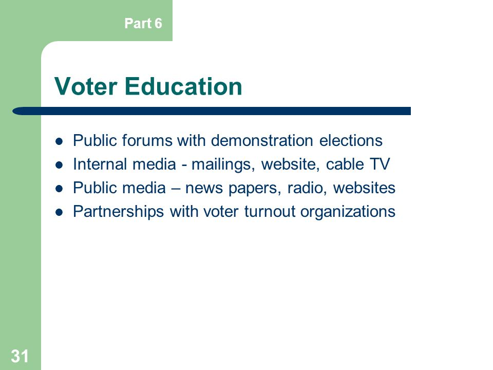 31 Voter Education Public forums with demonstration elections Internal media - mailings, website, cable TV Public media – news papers, radio, websites