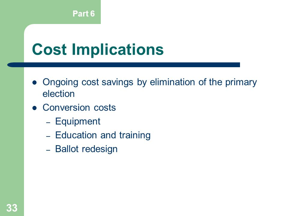 33 Cost Implications Ongoing cost savings by elimination of the primary election Conversion costs – Equipment – Education and training – Ballot redesi
