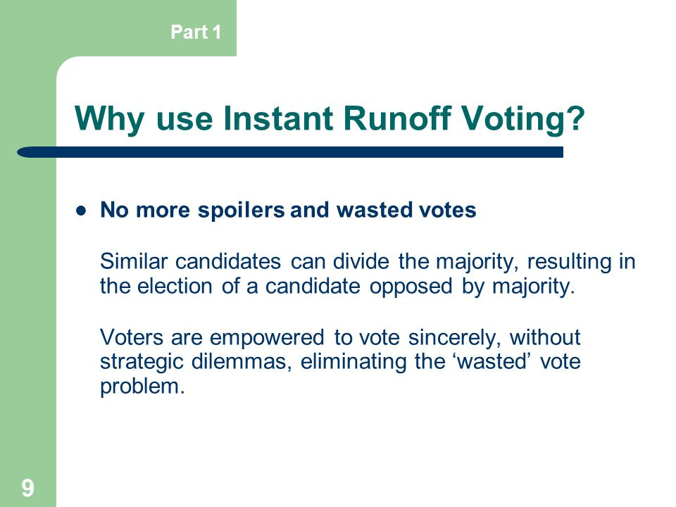 9 Why use Instant Runoff Voting? No more spoilers and wasted votes Similar candidates can divide the majority, resulting in the election of a candidat