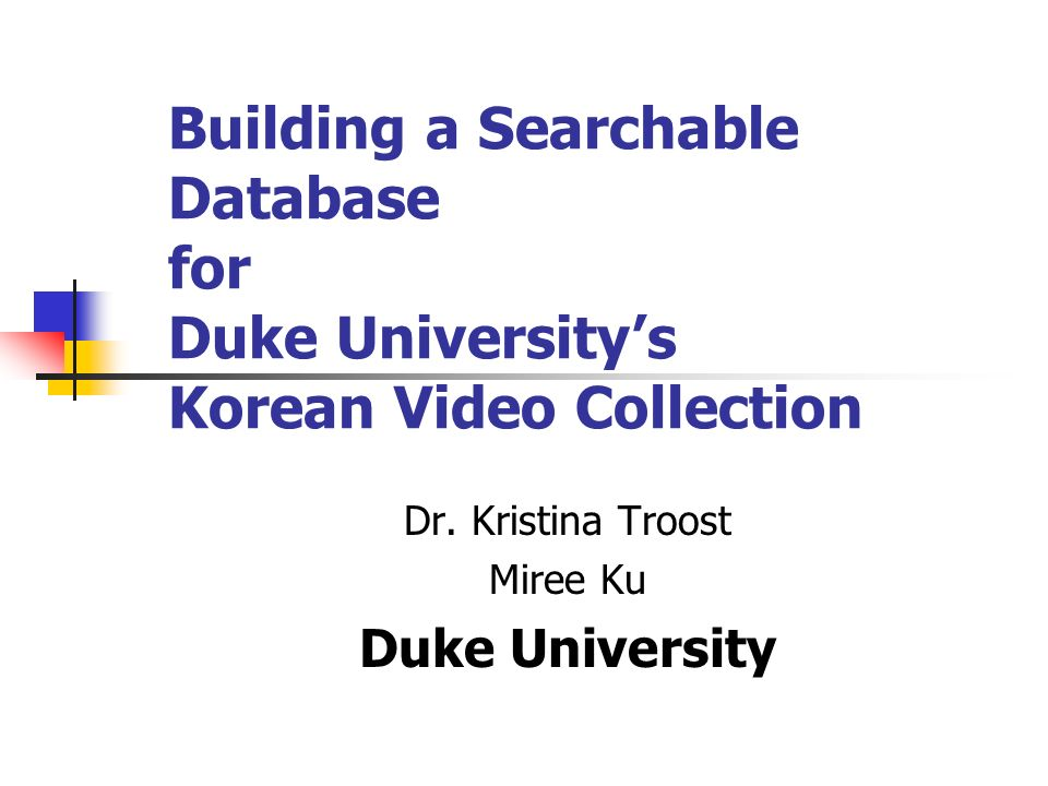 Building a Searchable Database for Duke Universitys Korean Video Collection Dr. Kristina Troost Miree Ku Duke University