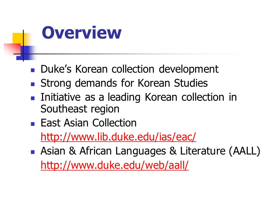 Overview (continued) Korean Audio/Visual Collection at Duke Supports Korean language program and courses in Korean literature and film studies Strong demand for Korean film/DVD collection Build a searchable Korean video collection database, which can be expanded for other collections at Duke