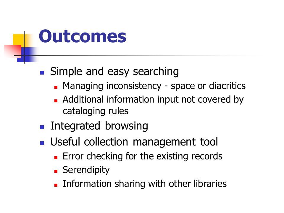 Outcomes Simple and easy searching Managing inconsistency - space or diacritics Additional information input not covered by cataloging rules Integrate