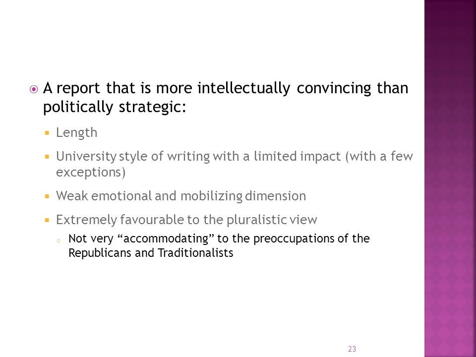 A report that is more intellectually convincing than politically strategic: Length University style of writing with a limited impact (with a few exceptions) Weak emotional and mobilizing dimension Extremely favourable to the pluralistic view o Not very accommodating to the preoccupations of the Republicans and Traditionalists 23
