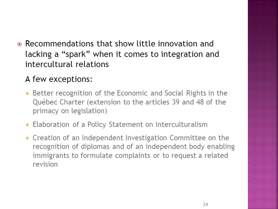Recommendations that show little innovation and lacking a spark when it comes to integration and intercultural relations A few exceptions: Better recognition of the Economic and Social Rights in the Québec Charter (extension to the articles 39 and 48 of the primacy on legislation) Elaboration of a Policy Statement on interculturalism Creation of an Independent Investigation Committee on the recognition of diplomas and of an independent body enabling immigrants to formulate complaints or to request a related revision 24