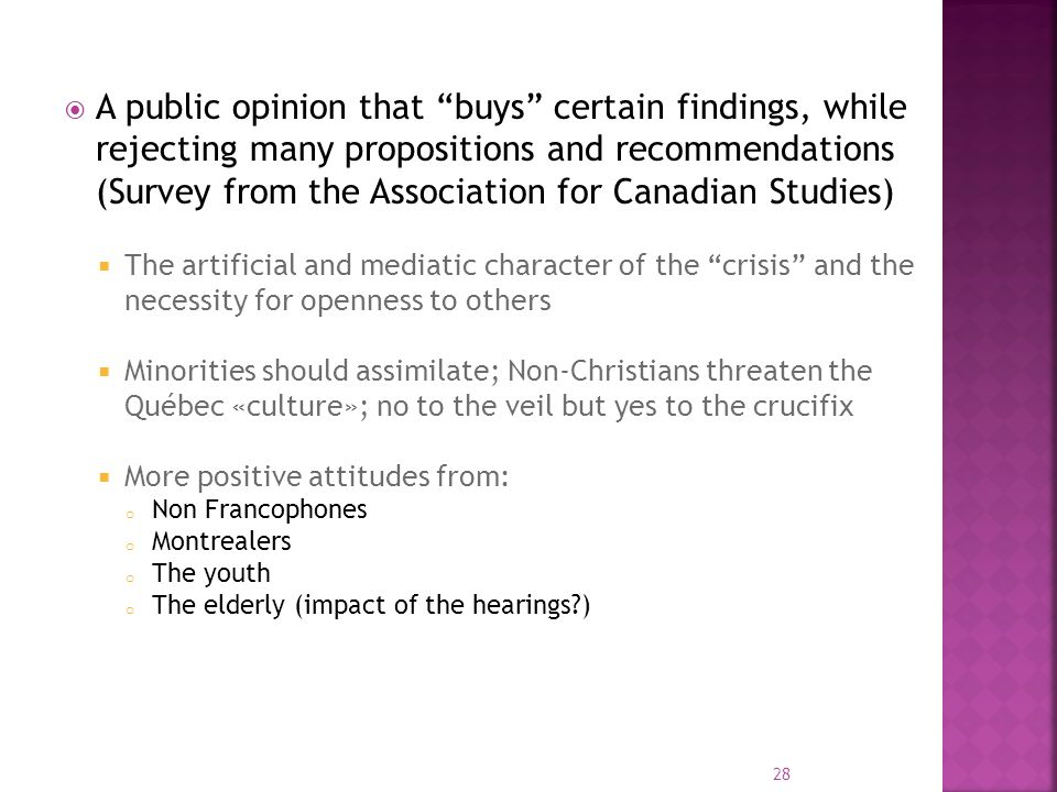A public opinion that buys certain findings, while rejecting many propositions and recommendations (Survey from the Association for Canadian Studies) The artificial and mediatic character of the crisis and the necessity for openness to others Minorities should assimilate; Non-Christians threaten the Québec «culture»; no to the veil but yes to the crucifix More positive attitudes from: o Non Francophones o Montrealers o The youth o The elderly (impact of the hearings?) 28