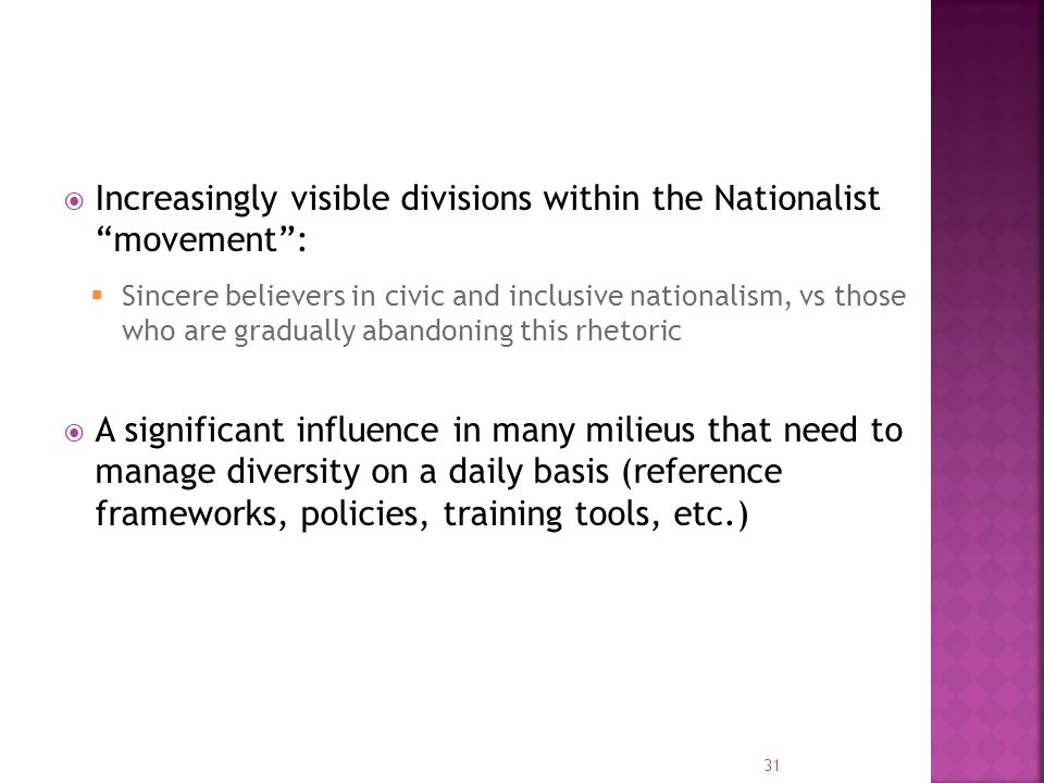 Increasingly visible divisions within the Nationalist movement: Sincere believers in civic and inclusive nationalism, vs those who are gradually abandoning this rhetoric A significant influence in many milieus that need to manage diversity on a daily basis (reference frameworks, policies, training tools, etc.) 31