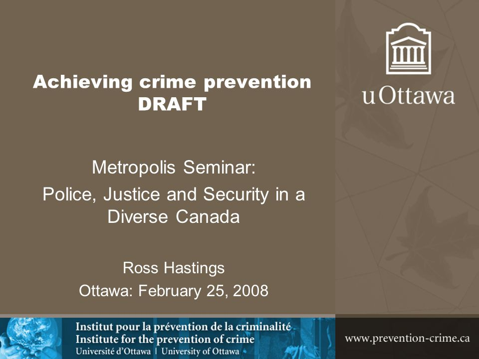 Achieving crime prevention DRAFT Metropolis Seminar: Police, Justice and Security in a Diverse Canada Ross Hastings Ottawa: February 25, 2008
