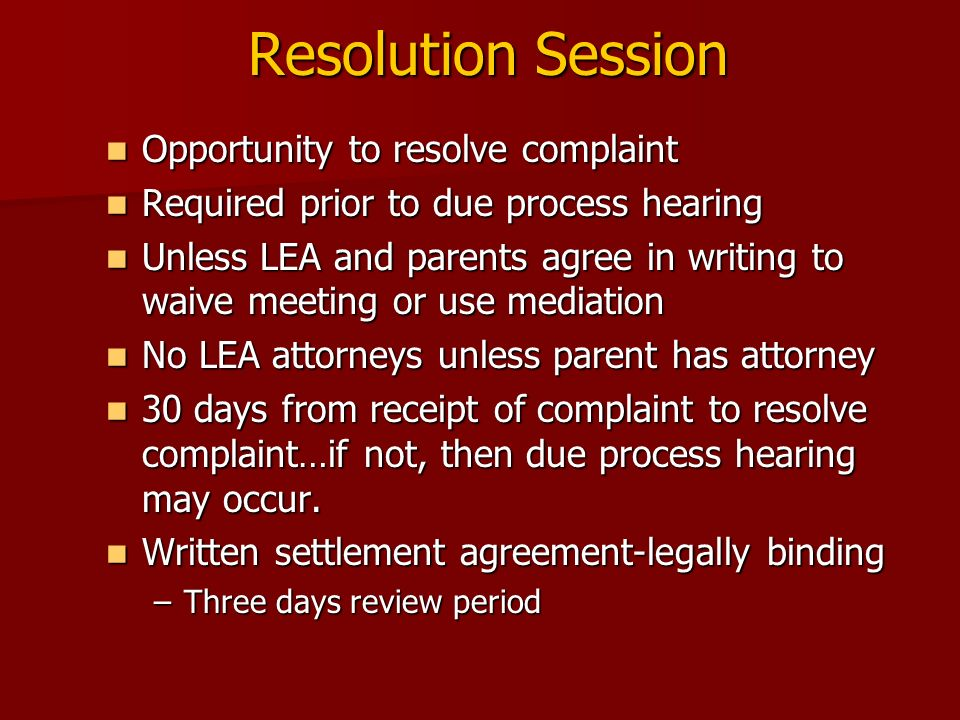 Resolution Session Opportunity to resolve complaint Opportunity to resolve complaint Required prior to due process hearing Required prior to due proce