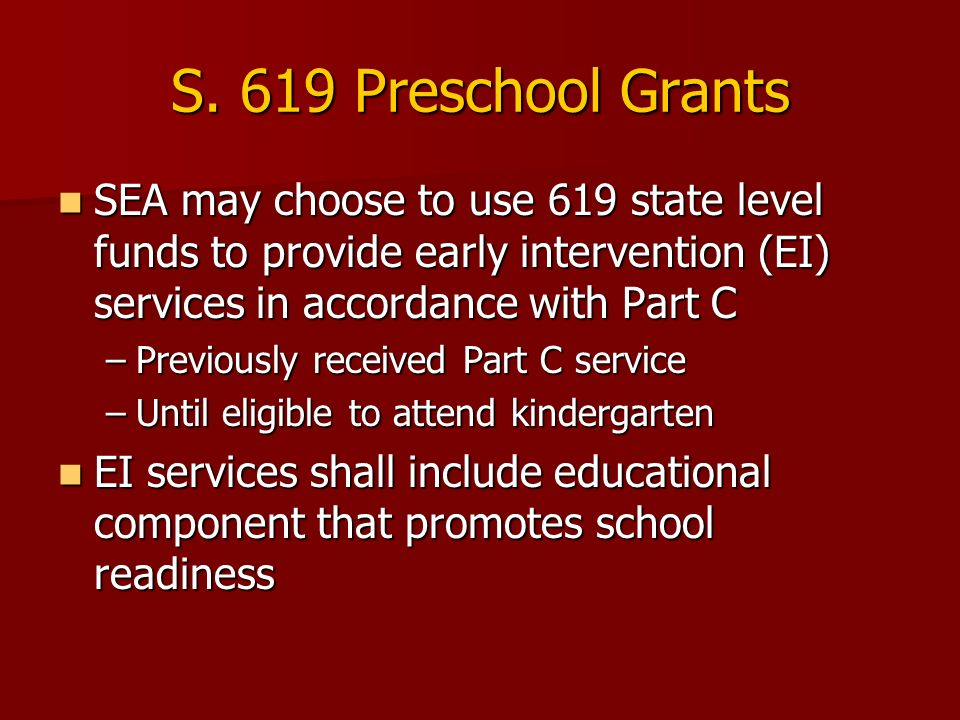 S. 619 Preschool Grants SEA may choose to use 619 state level funds to provide early intervention (EI) services in accordance with Part C SEA may choo