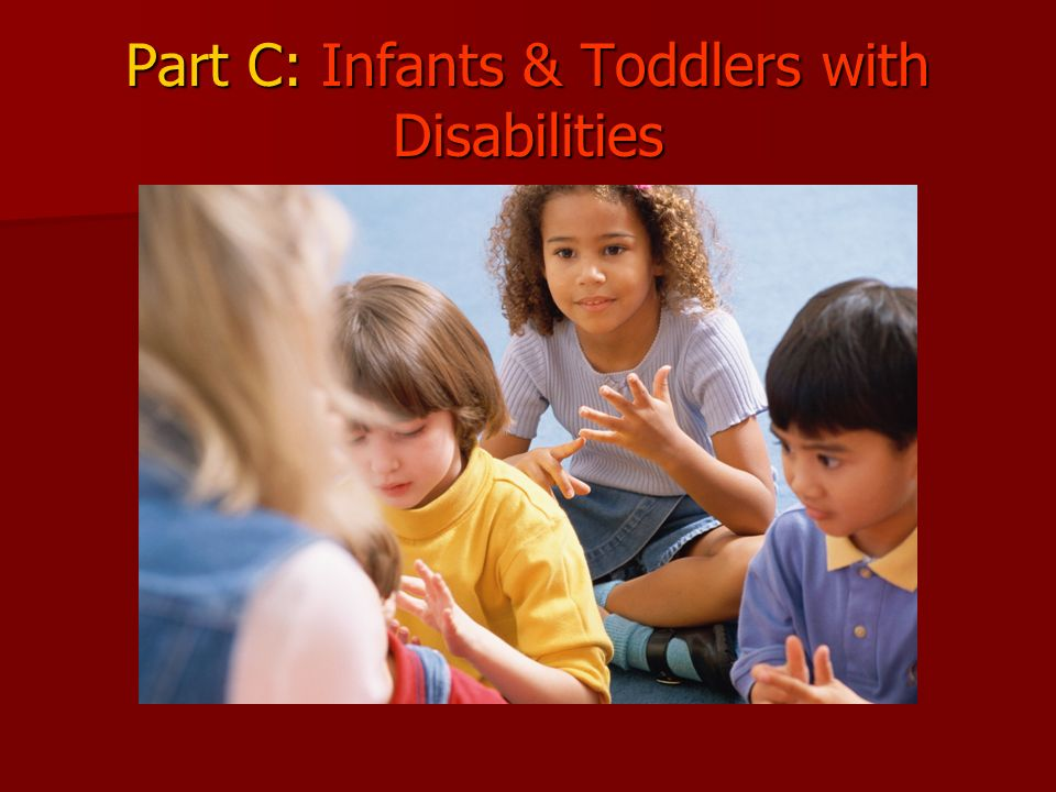 Part C: Infants & Toddlers with Disabilities