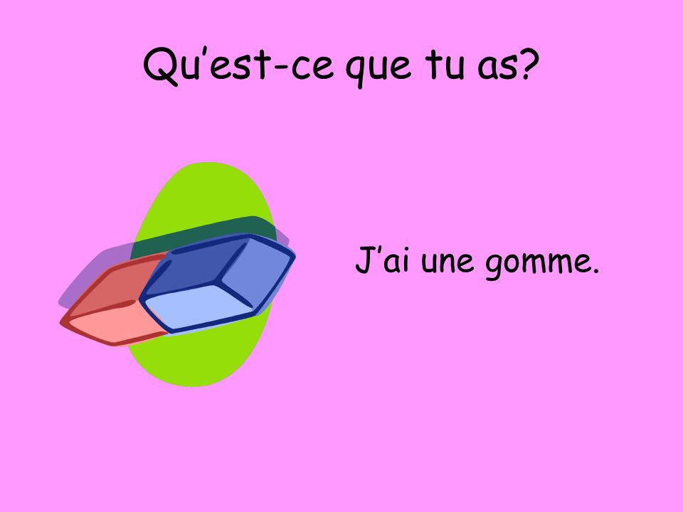 Quest-ce que tu as? Jai une gomme.