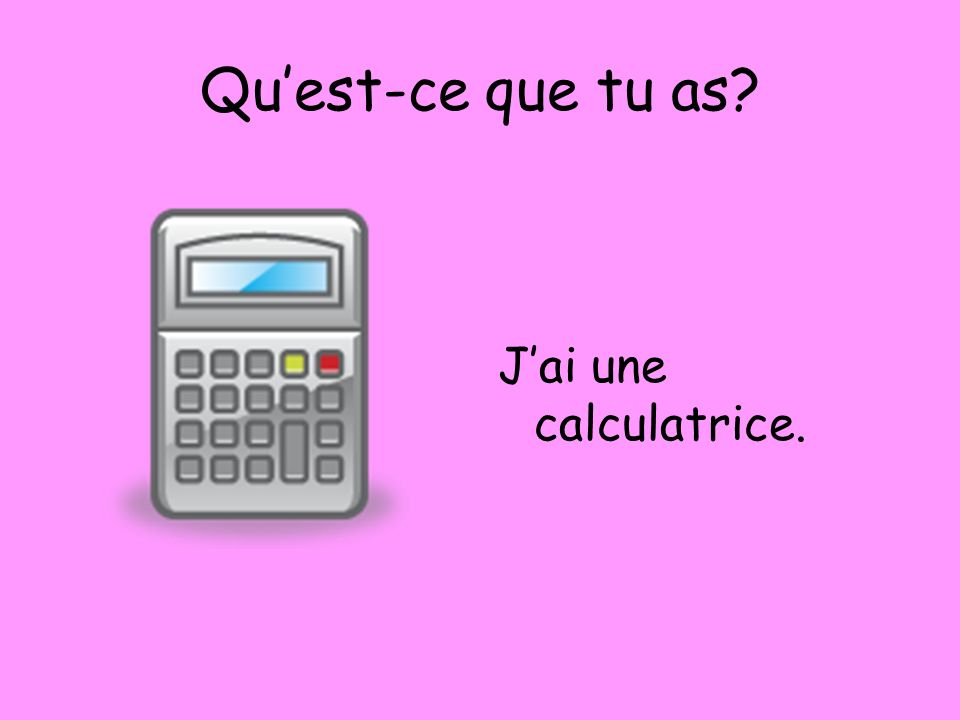 Quest-ce que tu as? Jai une calculatrice.