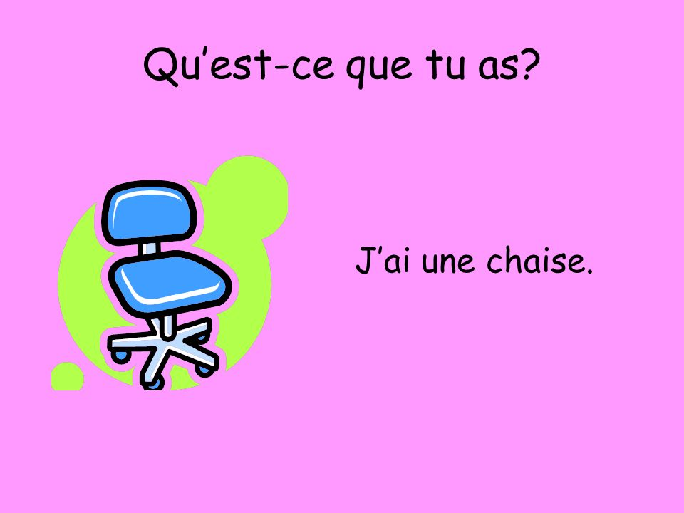 Quest-ce que tu as? Jai une chaise.