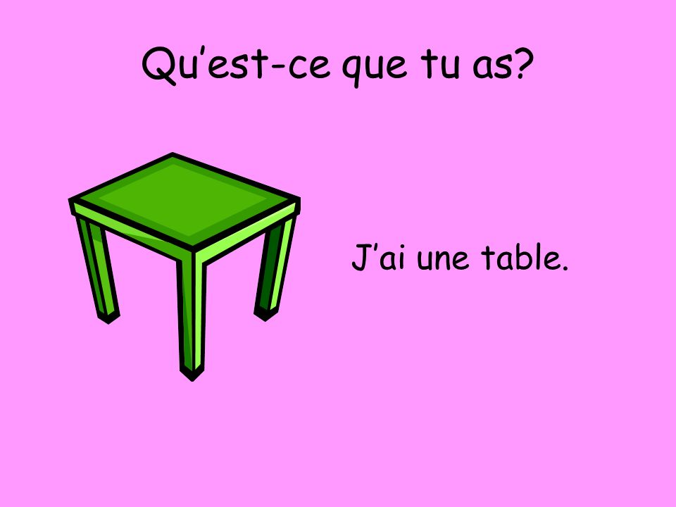 Quest-ce que tu as? Jai une table.