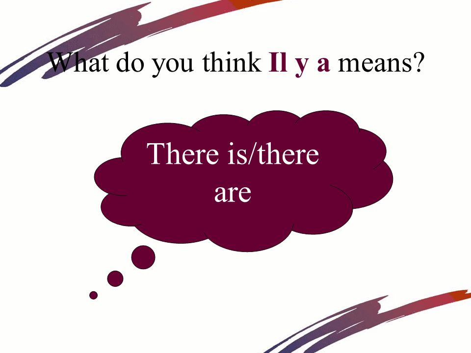 What do you think Il y a means? There is/there are