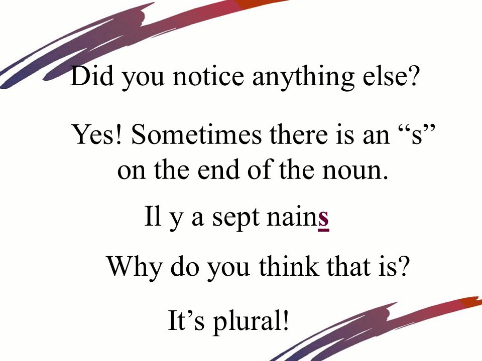 Yes! Sometimes there is an s on the end of the noun. Did you notice anything else? Its plural! Il y a sept nains Why do you think that is?