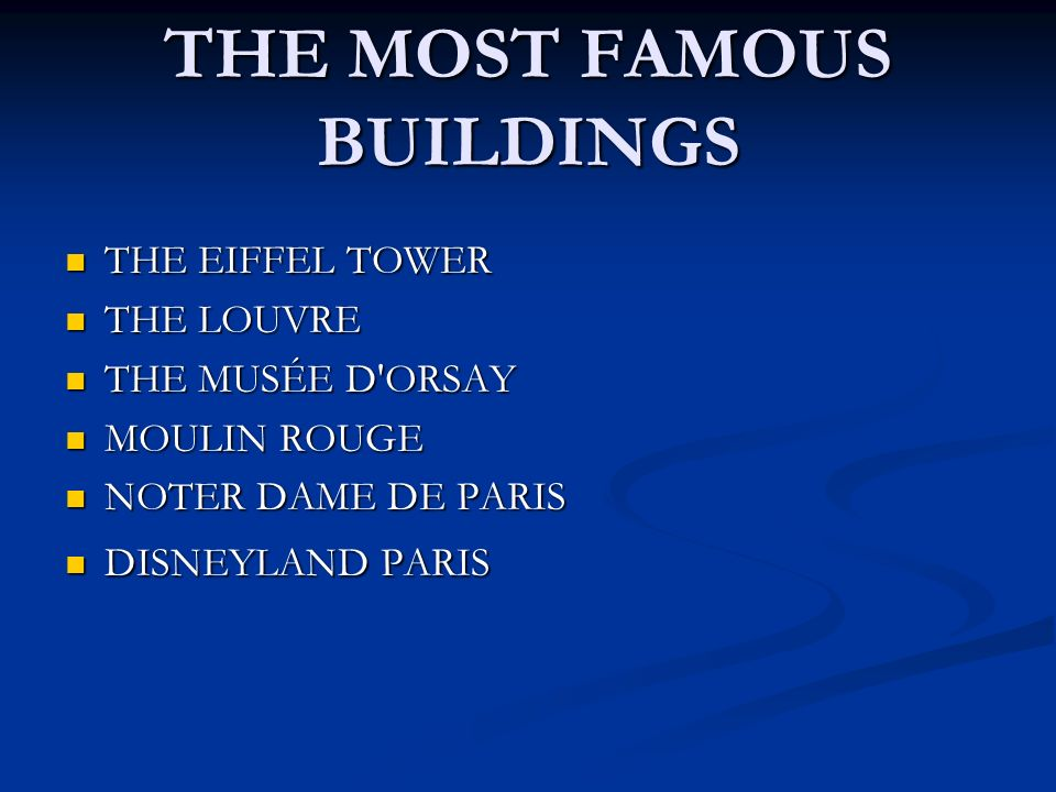 THE MOST FAMOUS BUILDINGS THE EIFFEL TOWER THE EIFFEL TOWER THE LOUVRE THE LOUVRE THE MUSÉE D ORSAY THE MUSÉE D ORSAY MOULIN ROUGE MOULIN ROUGE NOTER DAME DE PARIS NOTER DAME DE PARIS DISNEYLAND PARIS DISNEYLAND PARIS