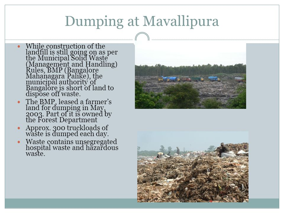 Dumping at Mavallipura While construction of the landfill is still going on as per the Municipal Solid Waste (Management and Handling) Rules, BMP (Ban