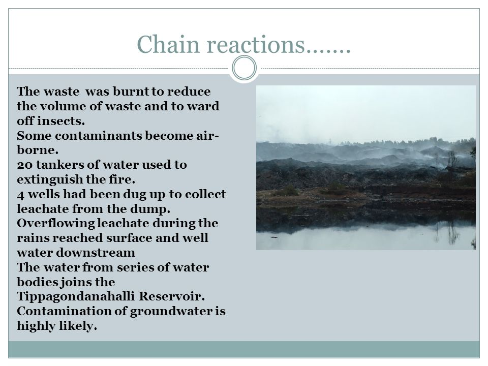 Chain reactions……. The waste was burnt to reduce the volume of waste and to ward off insects. Some contaminants become air- borne. 20 tankers of water