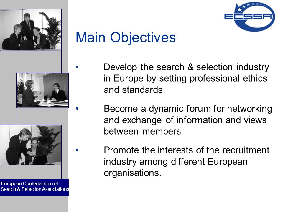 European Confederation of Search & Selection Associations Main Objectives Develop the search & selection industry in Europe by setting professional ethics and standards, Become a dynamic forum for networking and exchange of information and views between members Promote the interests of the recruitment industry among different European organisations.