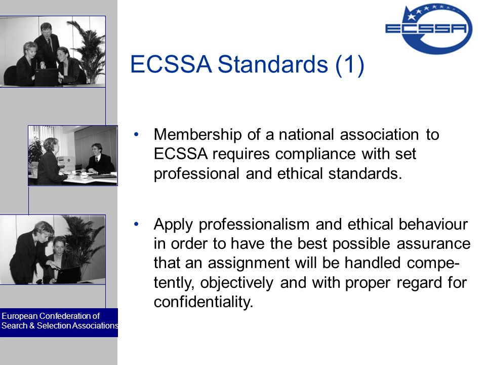European Confederation of Search & Selection Associations ECSSA Standards (1) Membership of a national association to ECSSA requires compliance with set professional and ethical standards.