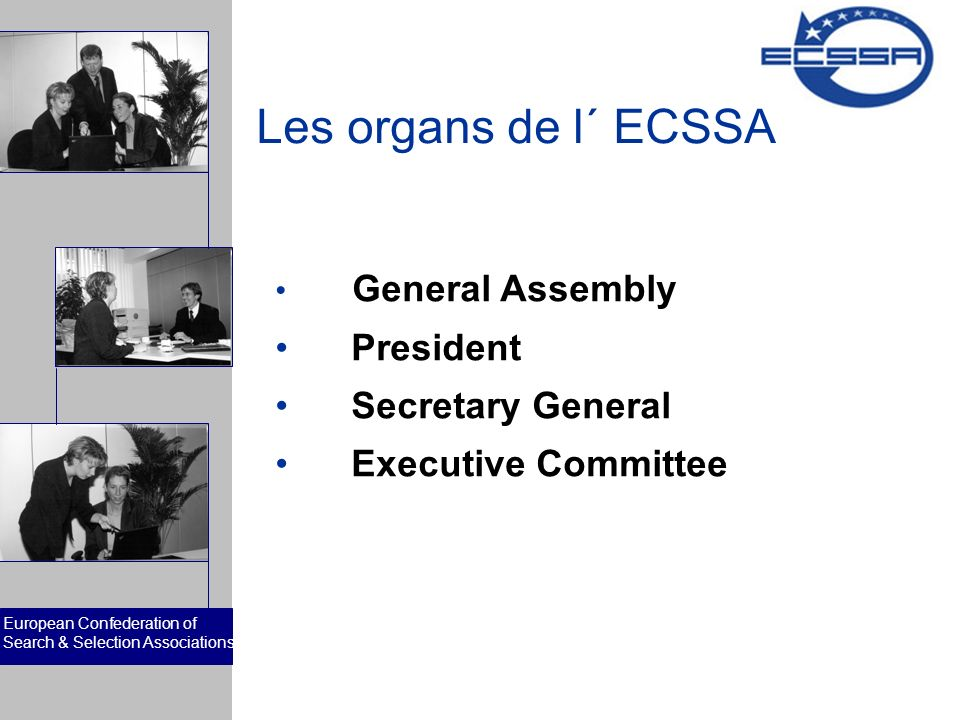European Confederation of Search & Selection Associations Les organs de l´ ECSSA General Assembly President Secretary General Executive Committee