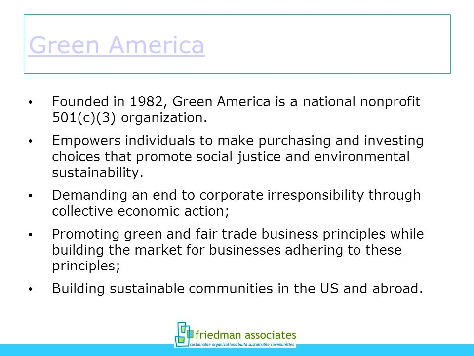 Green America Founded in 1982, Green America is a national nonprofit 501(c)(3) organization. Empowers individuals to make purchasing and investing cho