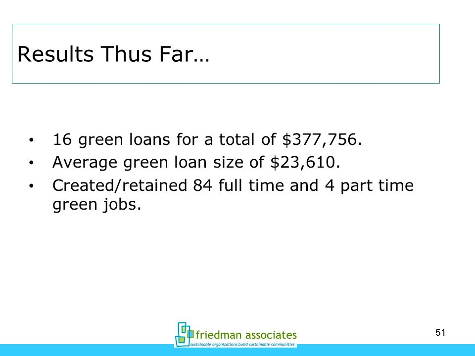 51 Results Thus Far… 16 green loans for a total of $377,756. Average green loan size of $23,610. Created/retained 84 full time and 4 part time green j