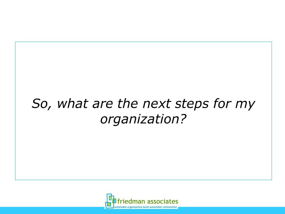 So, what are the next steps for my organization?