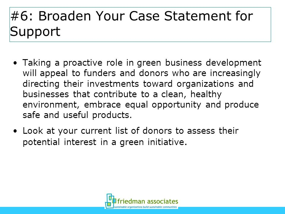 #6: Broaden Your Case Statement for Support Taking a proactive role in green business development will appeal to funders and donors who are increasing