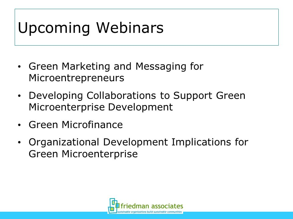 Upcoming Webinars Green Marketing and Messaging for Microentrepreneurs Developing Collaborations to Support Green Microenterprise Development Green Mi