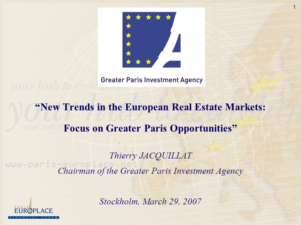 1 New Trends in the European Real Estate Markets: Focus on Greater Paris Opportunities Thierry JACQUILLAT Chairman of the Greater Paris Investment Agency Stockholm, March 29, 2007