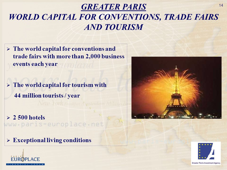 14 The world capital for conventions and trade fairs with more than 2,000 business events each year The world capital for tourism with 44 million tourists / year hotels Exceptional living conditions GREATER PARIS WORLD CAPITAL FOR CONVENTIONS, TRADE FAIRS AND TOURISM