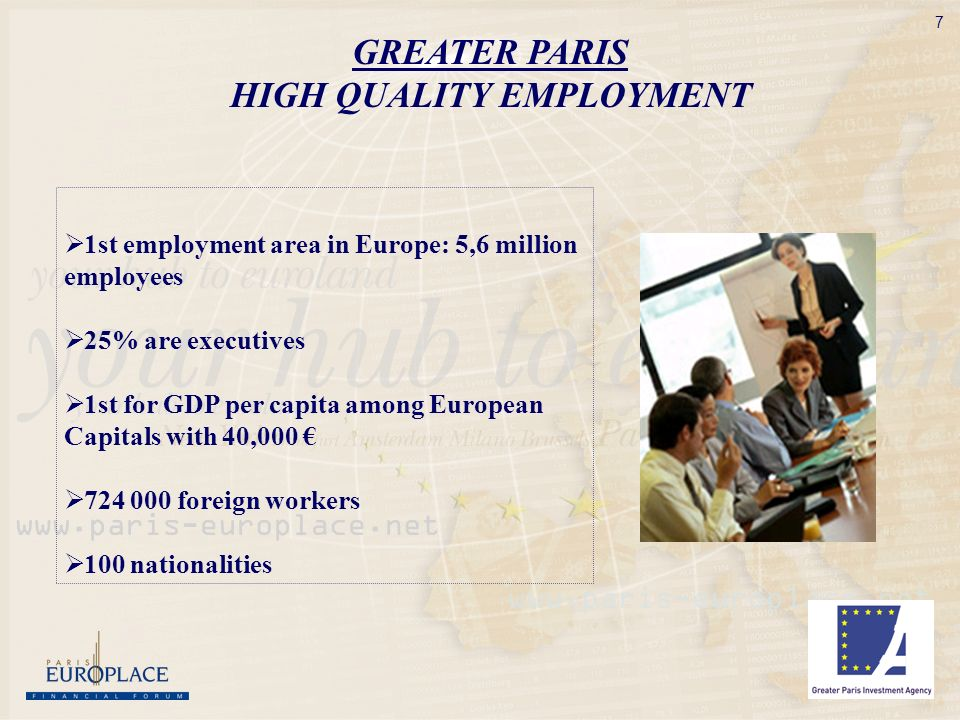 7 GREATER PARIS HIGH QUALITY EMPLOYMENT 1st employment area in Europe: 5,6 million employees 25% are executives 1st for GDP per capita among European Capitals with 40, foreign workers 100 nationalities