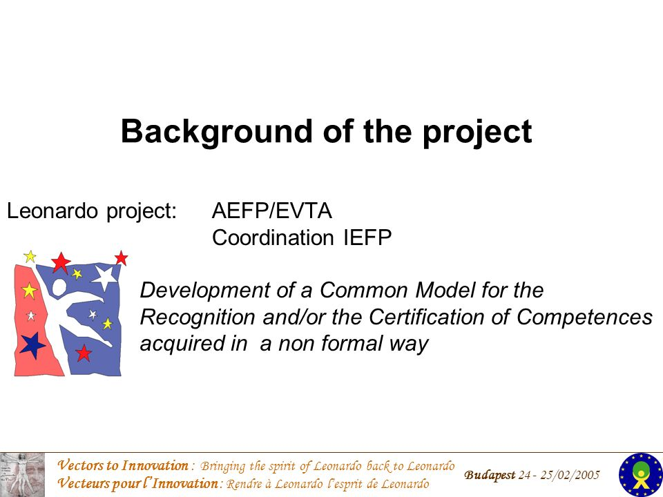 Vectors to Innovation : Bringing the spirit of Leonardo back to Leonardo Vecteurs pour lInnovation : Rendre à Leonardo lesprit de Leonardo Budapest 24 - 25/02/2005 Background of the project Leonardo project: AEFP/EVTA Coordination IEFP Development of a Common Model for the Recognition and/or the Certification of Competences acquired in a non formal way