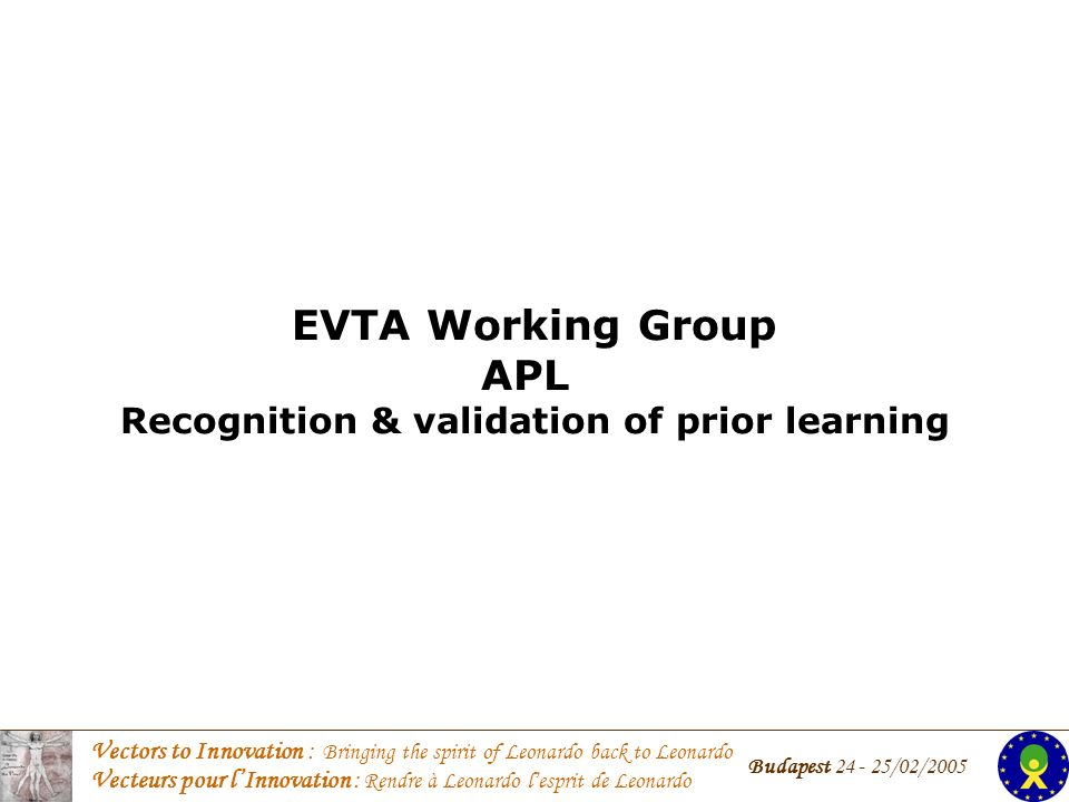 Vectors to Innovation : Bringing the spirit of Leonardo back to Leonardo Vecteurs pour lInnovation : Rendre à Leonardo lesprit de Leonardo Budapest 24 - 25/02/2005 EVTA Working Group APL Recognition & validation of prior learning