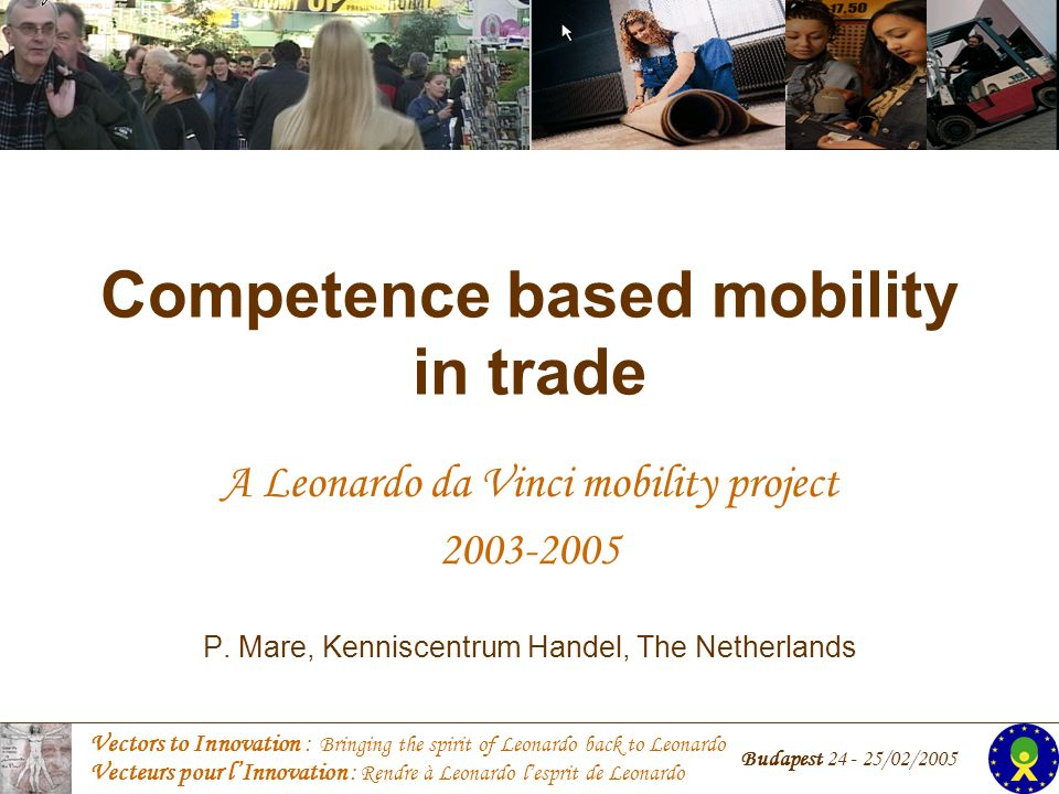 Vectors to Innovation : Bringing the spirit of Leonardo back to Leonardo Vecteurs pour lInnovation : Rendre à Leonardo lesprit de Leonardo Budapest 24 - 25/02/2005 Competence based mobility in trade A Leonardo da Vinci mobility project 2003-2005 P.