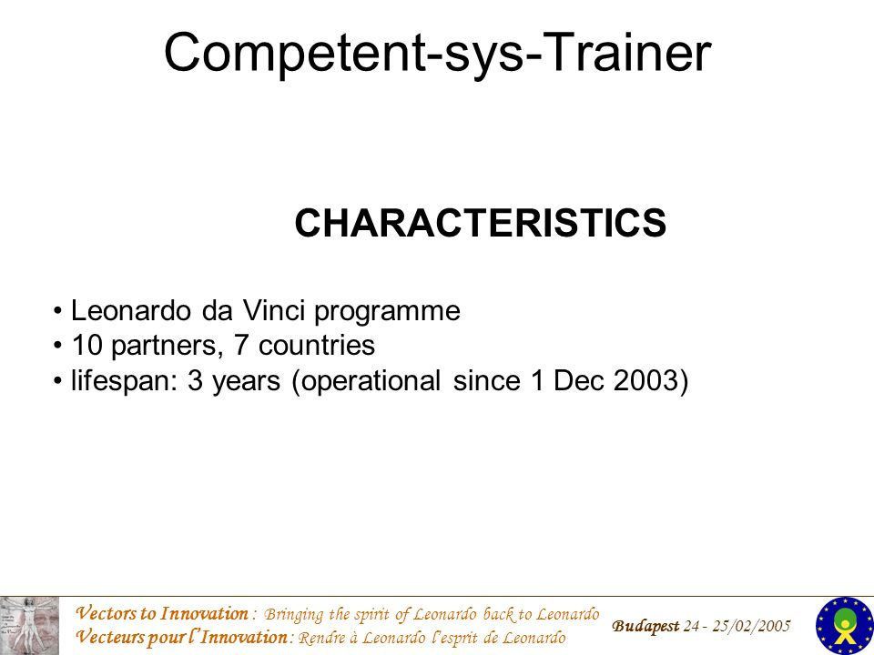 Vectors to Innovation : Bringing the spirit of Leonardo back to Leonardo Vecteurs pour lInnovation : Rendre à Leonardo lesprit de Leonardo Budapest 24 - 25/02/2005 Competent-sys-Trainer CHARACTERISTICS Leonardo da Vinci programme 10 partners, 7 countries lifespan: 3 years (operational since 1 Dec 2003)