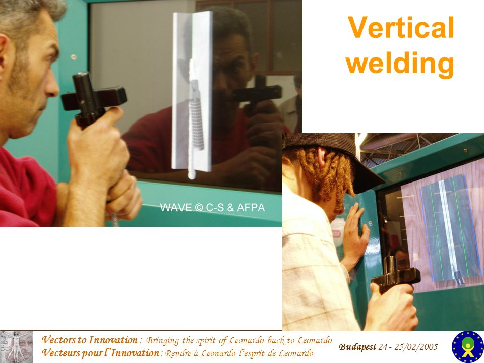 Vectors to Innovation : Bringing the spirit of Leonardo back to Leonardo Vecteurs pour lInnovation : Rendre à Leonardo lesprit de Leonardo Budapest 24 - 25/02/2005 Vertical welding